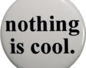 "Nothing is cool, cute 1"" round button or magnet from Nifty Buttons (#106)"