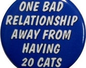 """One bad relationship away from having 20 cats, cute 1"""" round button or magnet"""