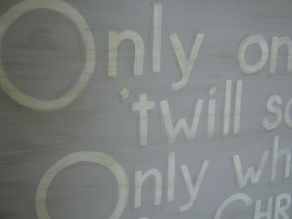 Only one life 'twill soon be past, only what's done for Christ will last.
