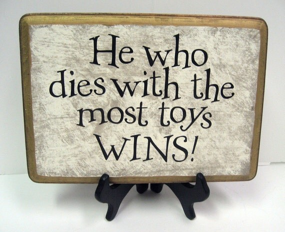 He Who Dies With The Most Toys Wins By Soulfulsayings On Etsy