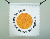 Modern Prayer Flag, Be Brave: if you're not scared, you can't be brave