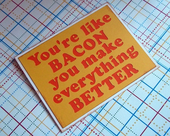 You're like bacon you make everything better - Yellow card with Orange lettering
