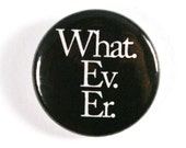 Whatever - 1 inch Button, Pin or Magnet