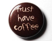Funny Coffee Button, Must Have Coffee - 1 inch PIN or MAGNET
