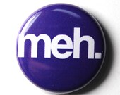 Meh - 1 inch Button, Pin or Magnet
