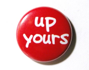 Up Yours - 1 inch Button, Pin or Magnet