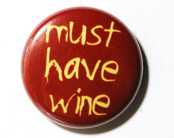 Must Have Wine - 1 inch Button, Pin or Magnet