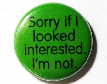 Sorry if I Looked Interested, Im Not - 1 inch Button, Pin or Magnet