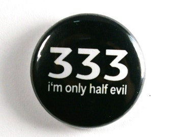 333 I'm Only Half Evil - 1 inch Button, Pin or Magnet