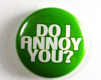 Do I Annoy You - 1 inch Button, Pin or Magnet