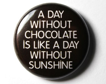 A Day Without Chocolate - 1 inch Button, Pin or Magnet