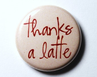 Thanks a Latte, Coffee Button - 1 inch PIN or MAGNET