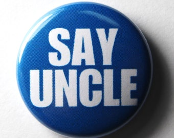 Say Uncle - 1 inch Buttons, Pin or Magnet