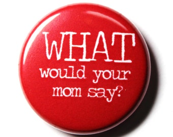 What Would Your Mom Say - 1 inch Button, Pin or Magnet