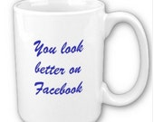 You look Better on Facebook 11 oz ceramic coffee mug