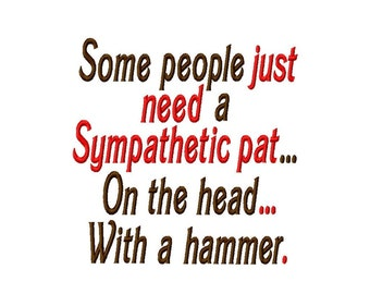 Some people just need a Sympathetic pat...On the head... With a hammer. - Machine Embroidery Design - 9 Sizes