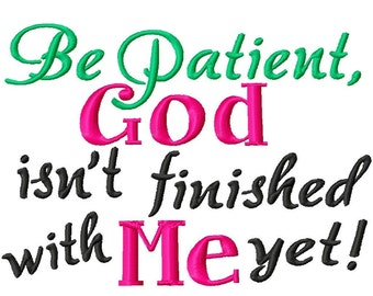 Be Patient, God isn't finished with me yet - Machine Embroidery - 7 Sizes