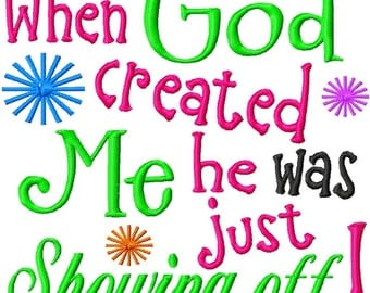 When God created Me, he was just showing off - Machine Embroidery - 8 Sizes