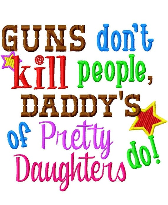 Guns don't KILL people, Daddys with Pretty Daughters do - Machine Embroidery Design - 9 Sizes