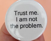 trust me. I am not the problem. 1.25 inch pinback funny button.