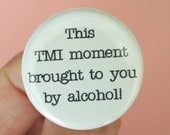 this tmi moment brought to you by alcohol 1.25 inch button. we all love a drunken, cringeworthy, and awkwardly inappropriate confession.