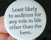 least likely to audition for any role in life other than the hero. 1.25 inch button.