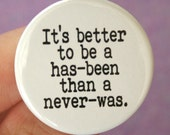 it's better to be a has-been than a never-was. 1.25 inch pinback funny button. former stars, we still love you.
