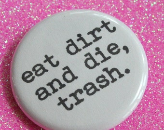 eat dirt and die, trash. 1.25 inch button for thwarting tacky trollops and trollios everywere you go.