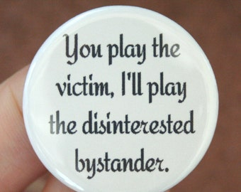 You play the victim, I will play the disinterested bystander. 1.25 inch button. Listening to whiners makes one vengeful.