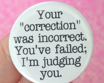 your correction was incorrect. You've failed, I'm judging you. 1.25 inch button. wrong know it all repellant