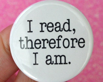I read, therefore I am. 1.25 inch pinback button. books are so great they change lives.  gift for bookworms and writers.