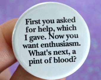 first you asked for help, which I gave. Now you want enthusiasm. What's next, a pint of blood.  1.25 inch pinback button.