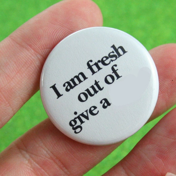 I am fresh out of give a crap. 1.25 inch pinback button of I could not care less attitude. MATURE