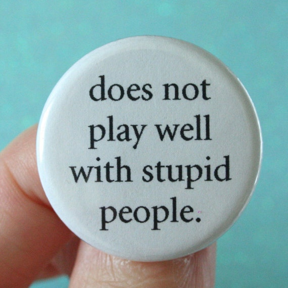 does not play well with stupid people.  1.25 inch button. Your frustration is not your fault. You are surrounded by idiots.