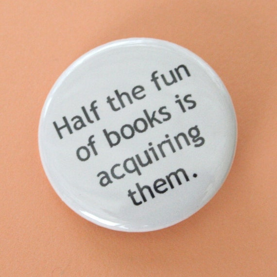 half the fun of books is acquiring them. 1.25 inch button. books are not just useful, they are addictive.