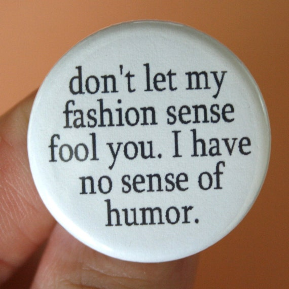 do not let my fashion sense fool you. I have no sense of humor. 1.25 inch funny fashion button.