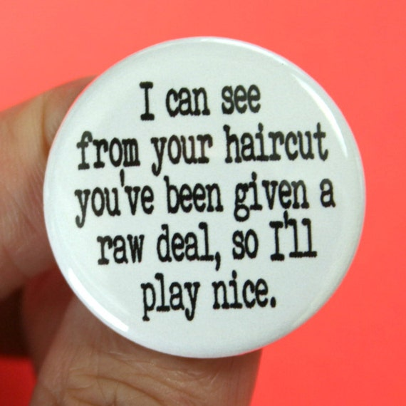 """i can see from your haircut you've been given a raw deal, so I'll play nice.  1.25"""" button"""