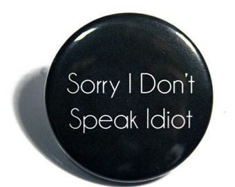 Sorry I Don't Speak Idiot | 1.5 inch Button - Keychain - Magnet