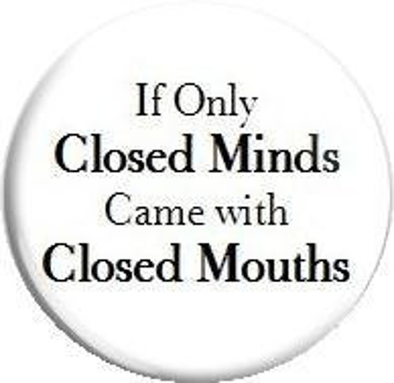 "Closed Minds, Closed Mouths.... 1.25"" Metal Pinback Button"