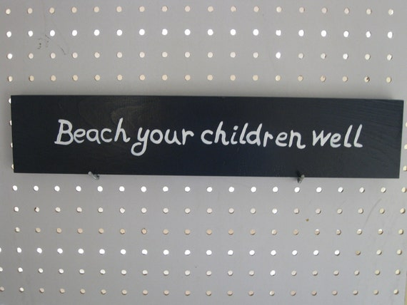 "Wooden Sign Hand Painted that Reads ""Beach Your Children Well"""