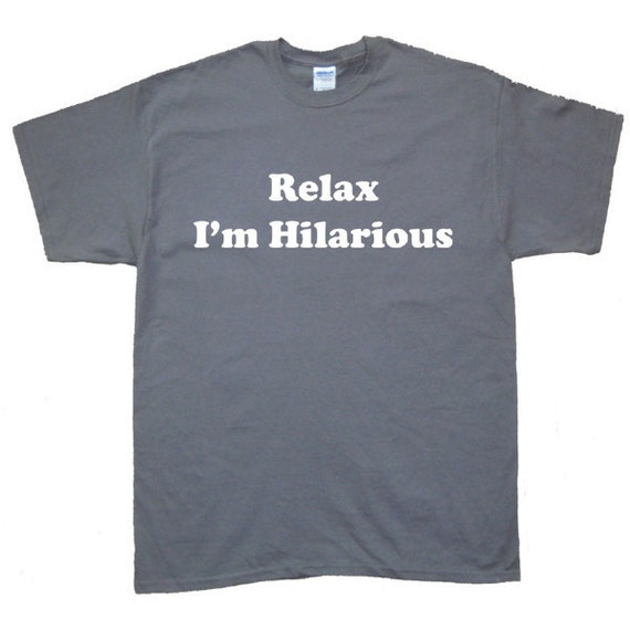 Relax I'm Hilarious  Cool T-Shirt, More colors S M L XL 2X 3XL 4XL 5XL