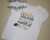 Dontcha Wish Your Brothers Could Play Football Like Mine Embroidered Shirt