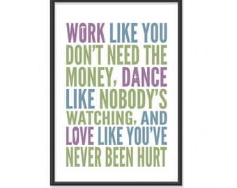 Inspirational Quotes / Work Like You Don't Need the Money, Dance Like Nobody's Watching, Love Like You've Never Been Hurt - 13x19 or 8x10