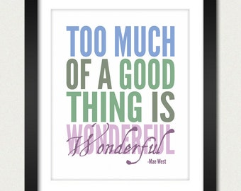Inspirational Quotes Poster / Inspirational Print / Too Much of a Good Thing is Wonderful - Mae West - 8x10 Art Print or 13x19 Poster
