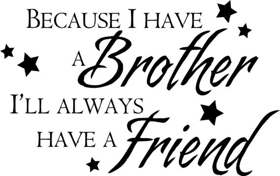 Because i have a brother i will always have a friend....................................stickers