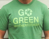 Go Green Mother F%cker T-Shirt / S M L XL (mature) / Eco Recycle Funny Political Screenprinted