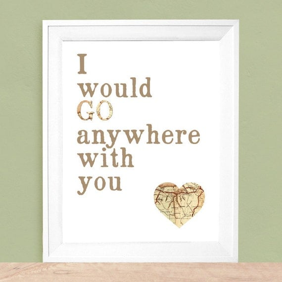 Travel Gift, Travel Quote Art Print,   I Would Go Anywhere With You   - For sizes  5x7, 8x10, 11x14