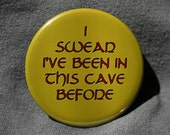I Swear I've Been In This Cave Before - Button or Magnet or Keychain Bottle Opener