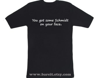 You Got Some Schmidt On Your Face Inspired by New Girl Funny Humor Geek Tshirt Size S M L XL Color Black