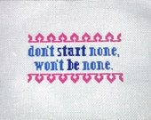"""Don't Start None, Won't Be None - 6""""x8"""" cross stitch MADE TO ORDER"""